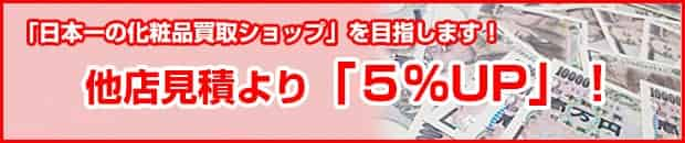 「日本一の化粧品買取ショップ」を目指します! 他店見積より「5%UP」!